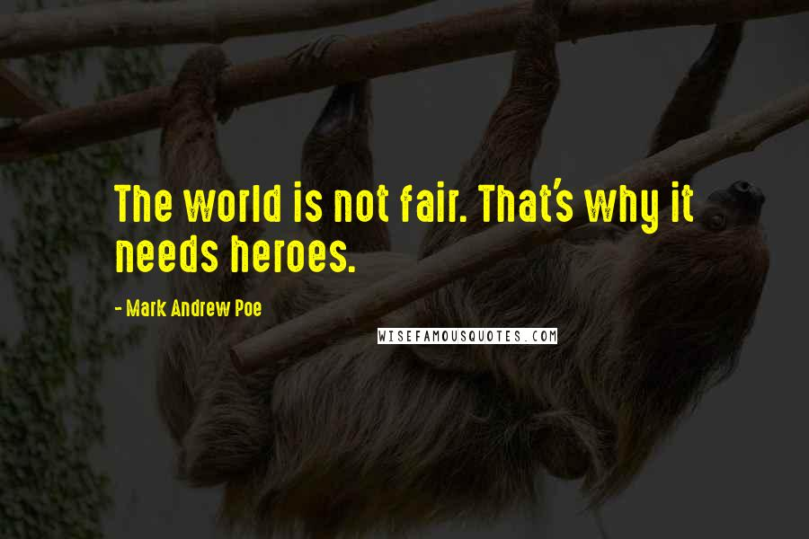 Mark Andrew Poe quotes: The world is not fair. That's why it needs heroes.