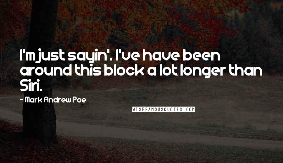 Mark Andrew Poe quotes: I'm just sayin'. I've have been around this block a lot longer than Siri.