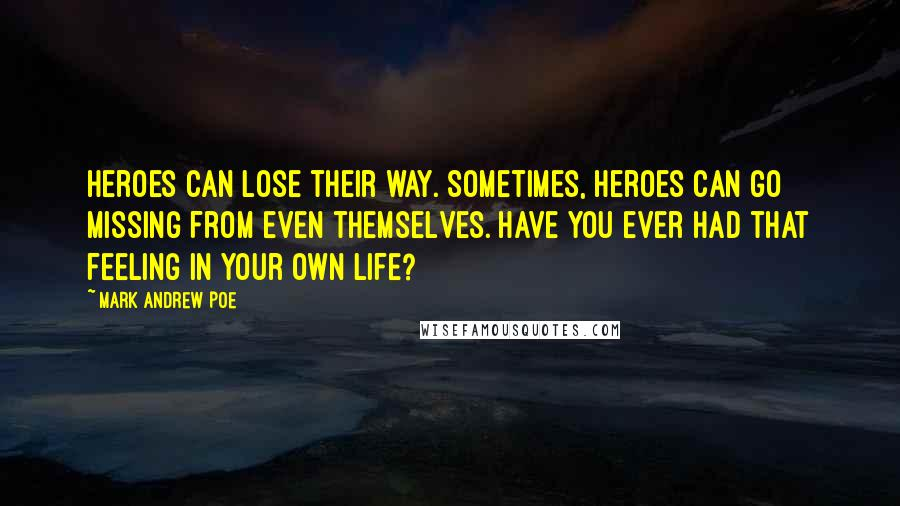 Mark Andrew Poe quotes: Heroes can lose their way. Sometimes, heroes can go missing from even themselves. Have you ever had that feeling in your own life?