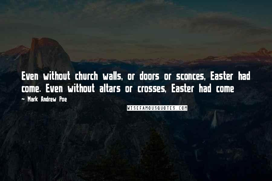 Mark Andrew Poe quotes: Even without church walls, or doors or sconces, Easter had come. Even without altars or crosses, Easter had come