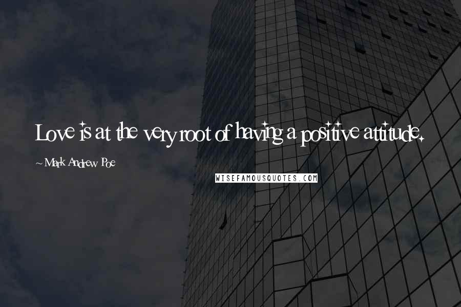 Mark Andrew Poe quotes: Love is at the very root of having a positive attitude.
