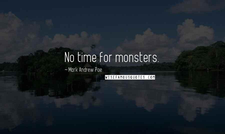 Mark Andrew Poe quotes: No time for monsters.