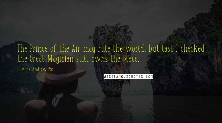 Mark Andrew Poe quotes: The Prince of the Air may rule the world, but last I checked the Great Magician still owns the place.