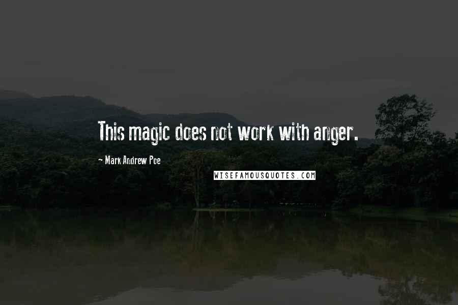Mark Andrew Poe quotes: This magic does not work with anger.