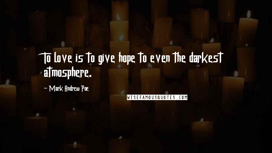 Mark Andrew Poe quotes: To love is to give hope to even the darkest atmosphere.