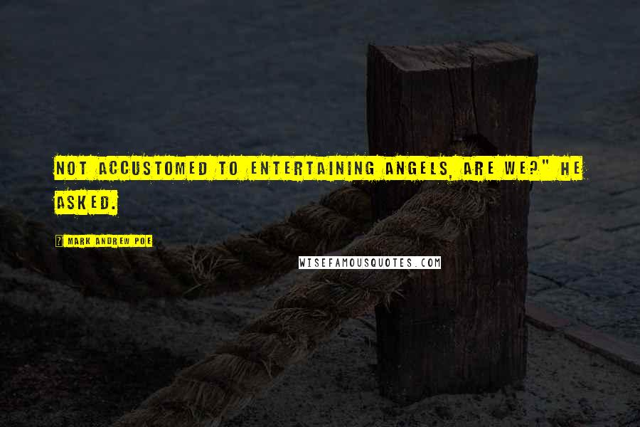 """Mark Andrew Poe quotes: Not accustomed to entertaining angels, are we?"""" he asked."""