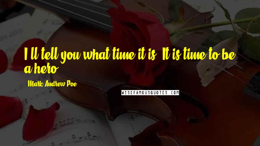 Mark Andrew Poe quotes: I'll tell you what time it is. It is time to be a hero.