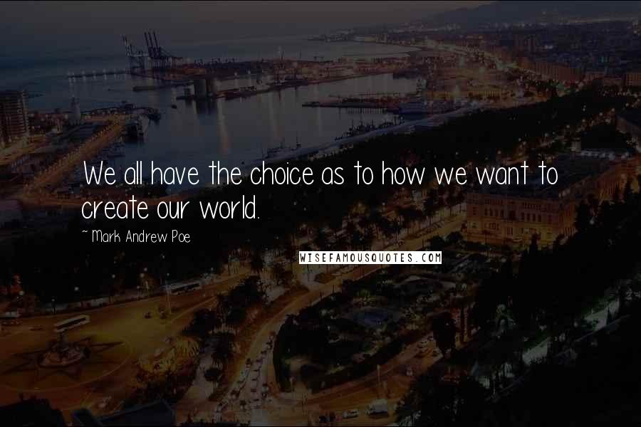 Mark Andrew Poe quotes: We all have the choice as to how we want to create our world.