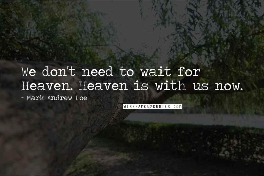 Mark Andrew Poe quotes: We don't need to wait for Heaven. Heaven is with us now.