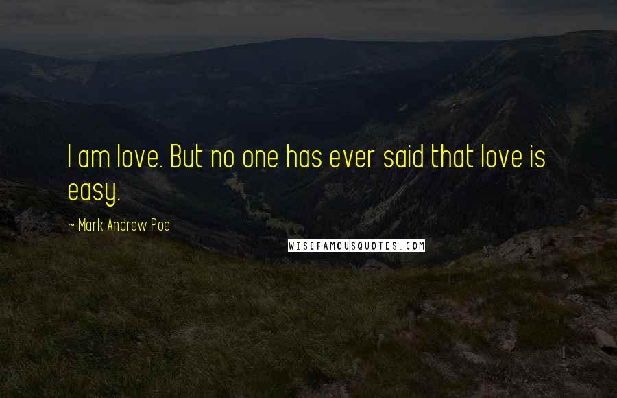 Mark Andrew Poe quotes: I am love. But no one has ever said that love is easy.