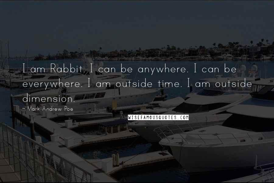 Mark Andrew Poe quotes: I am Rabbit. I can be anywhere. I can be everywhere. I am outside time. I am outside dimension.