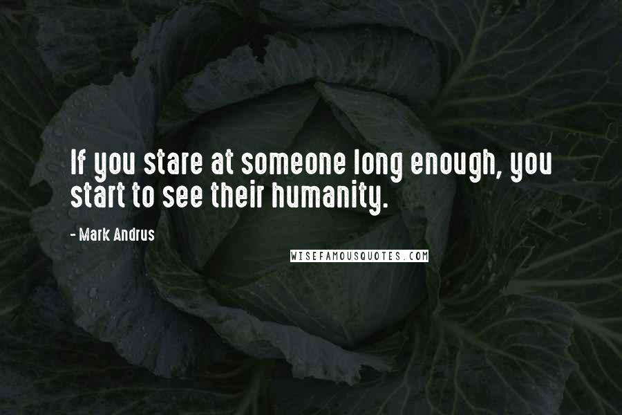 Mark Andrus quotes: If you stare at someone long enough, you start to see their humanity.