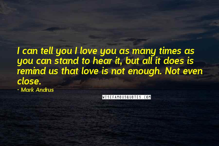 Mark Andrus quotes: I can tell you I love you as many times as you can stand to hear it, but all it does is remind us that love is not enough. Not