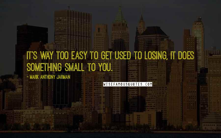 Mark Anthony Jarman quotes: It's way too easy to get used to losing, it does something small to you.
