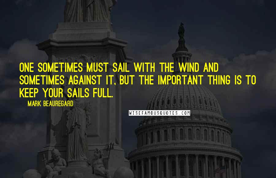 Mark Beauregard quotes: One sometimes must sail with the wind and sometimes against it, but the important thing is to keep your sails full.