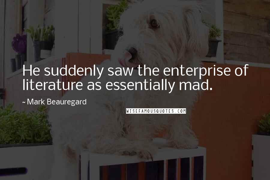 Mark Beauregard quotes: He suddenly saw the enterprise of literature as essentially mad.