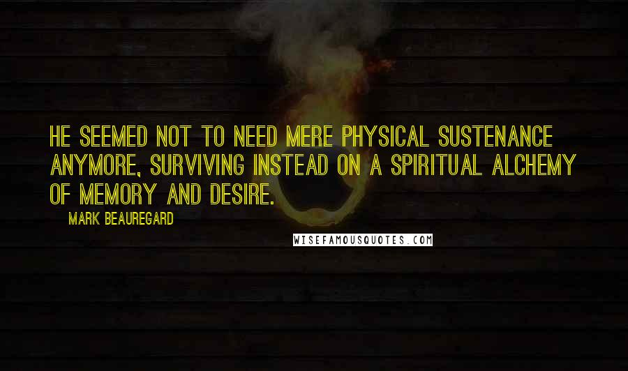 Mark Beauregard quotes: He seemed not to need mere physical sustenance anymore, surviving instead on a spiritual alchemy of memory and desire.