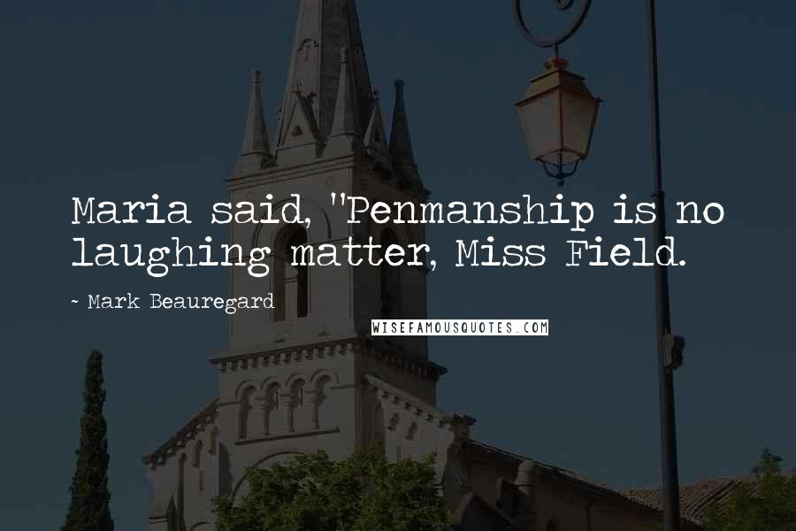 "Mark Beauregard quotes: Maria said, ""Penmanship is no laughing matter, Miss Field."