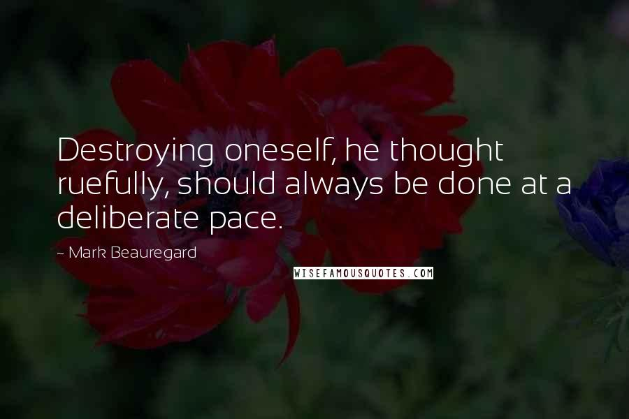 Mark Beauregard quotes: Destroying oneself, he thought ruefully, should always be done at a deliberate pace.