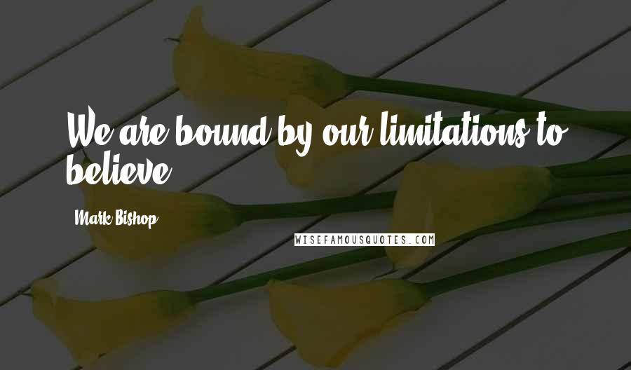 Mark Bishop quotes: We are bound by our limitations to believe.