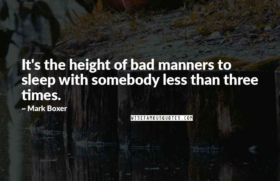 Mark Boxer quotes: It's the height of bad manners to sleep with somebody less than three times.