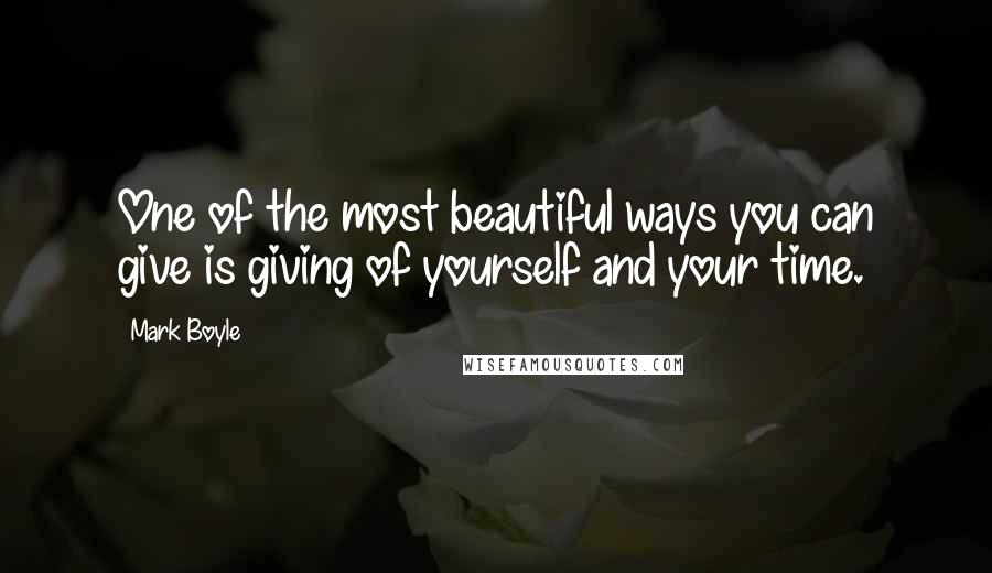 Mark Boyle quotes: One of the most beautiful ways you can give is giving of yourself and your time.