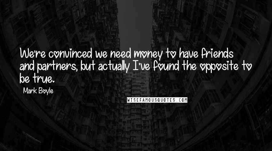 Mark Boyle quotes: We're convinced we need money to have friends and partners, but actually I've found the opposite to be true.