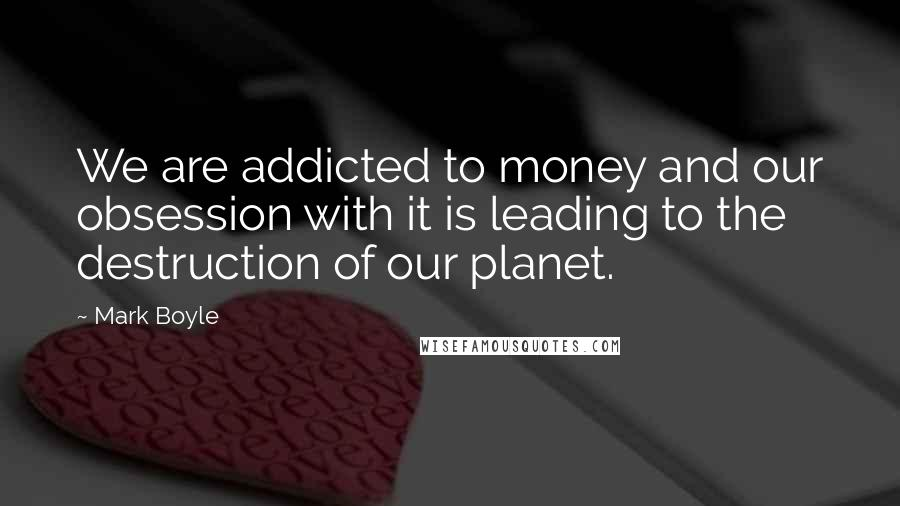 Mark Boyle quotes: We are addicted to money and our obsession with it is leading to the destruction of our planet.
