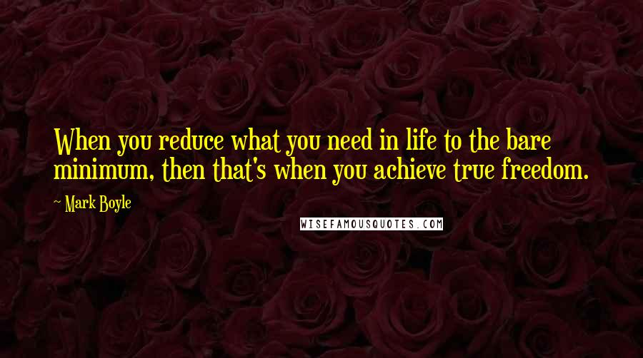 Mark Boyle quotes: When you reduce what you need in life to the bare minimum, then that's when you achieve true freedom.