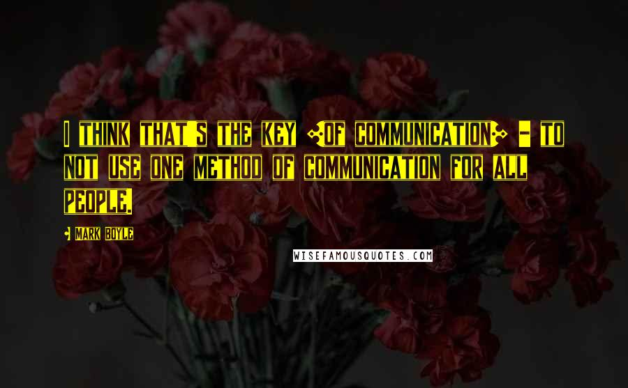 Mark Boyle quotes: I think that's the key [of communication] - to not use one method of communication for all people.