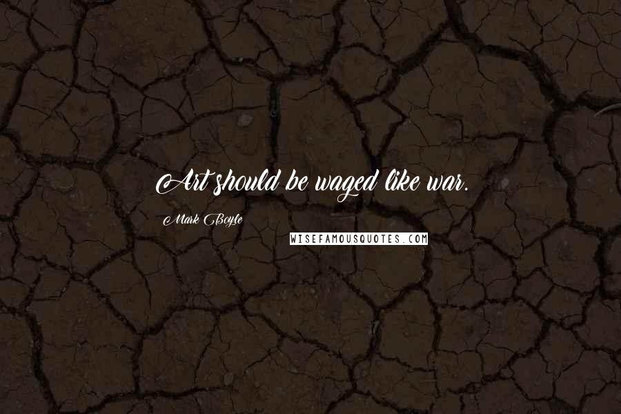 Mark Boyle quotes: Art should be waged like war.