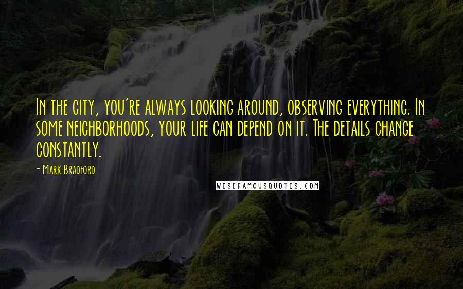 Mark Bradford quotes: In the city, you're always looking around, observing everything. In some neighborhoods, your life can depend on it. The details change constantly.