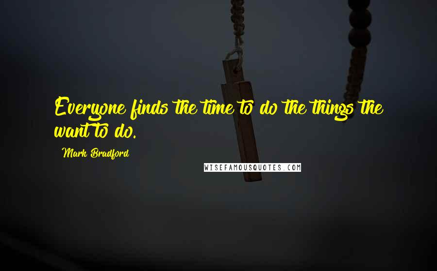 Mark Bradford quotes: Everyone finds the time to do the things the want to do.