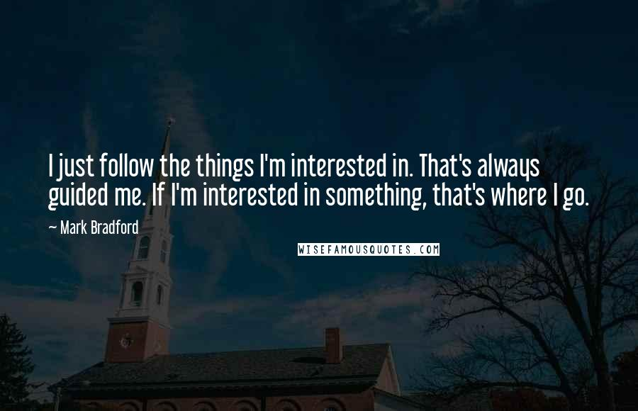 Mark Bradford quotes: I just follow the things I'm interested in. That's always guided me. If I'm interested in something, that's where I go.