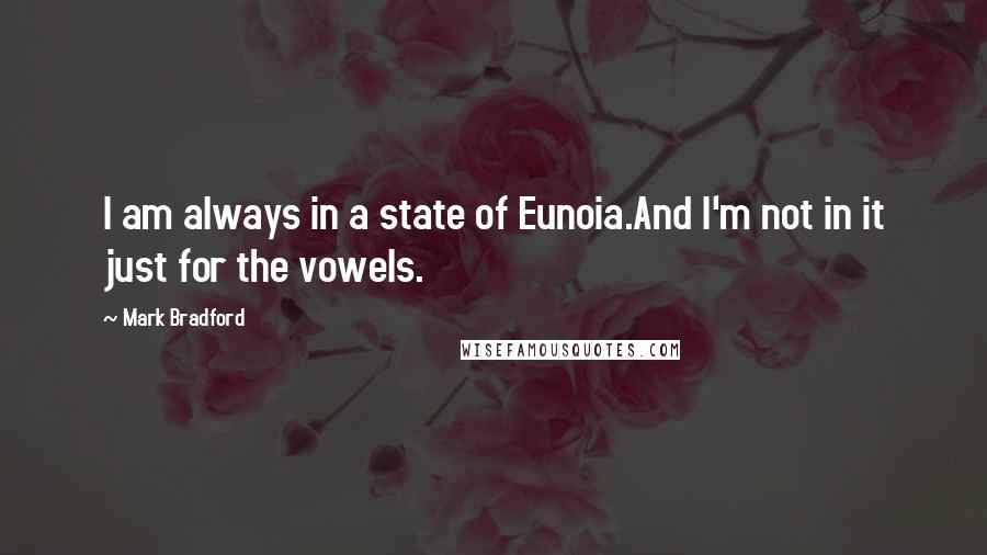 Mark Bradford quotes: I am always in a state of Eunoia.And I'm not in it just for the vowels.