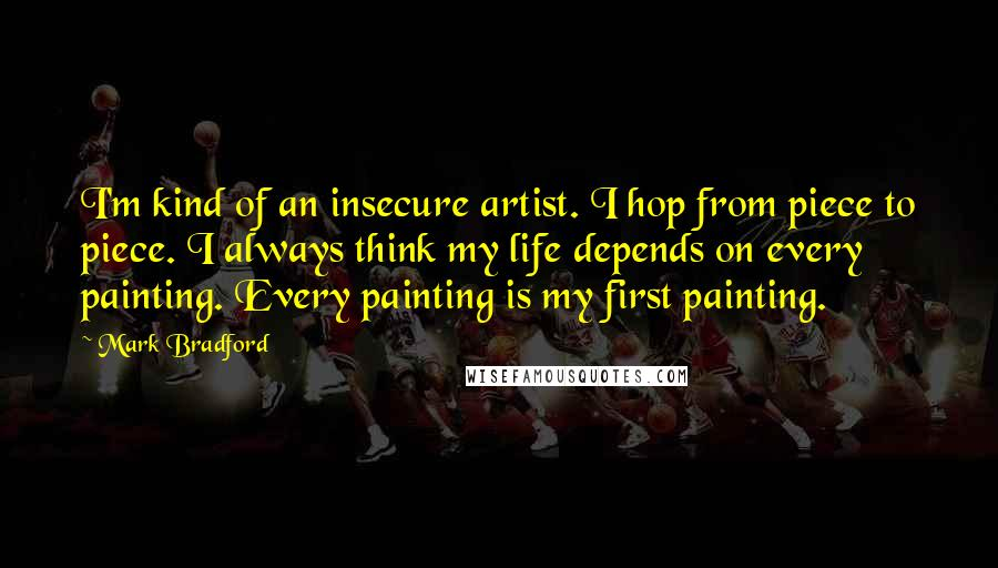 Mark Bradford quotes: I'm kind of an insecure artist. I hop from piece to piece. I always think my life depends on every painting. Every painting is my first painting.