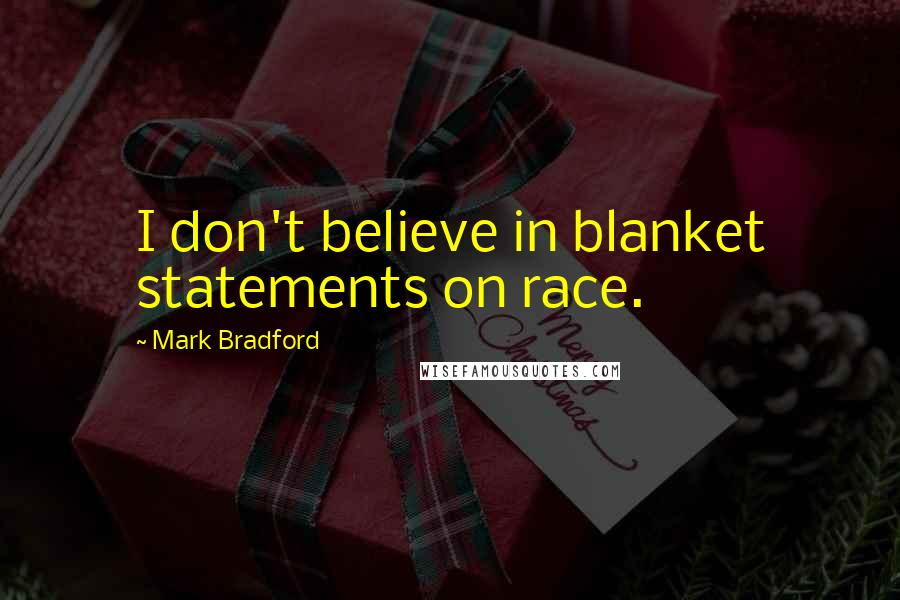 Mark Bradford quotes: I don't believe in blanket statements on race.