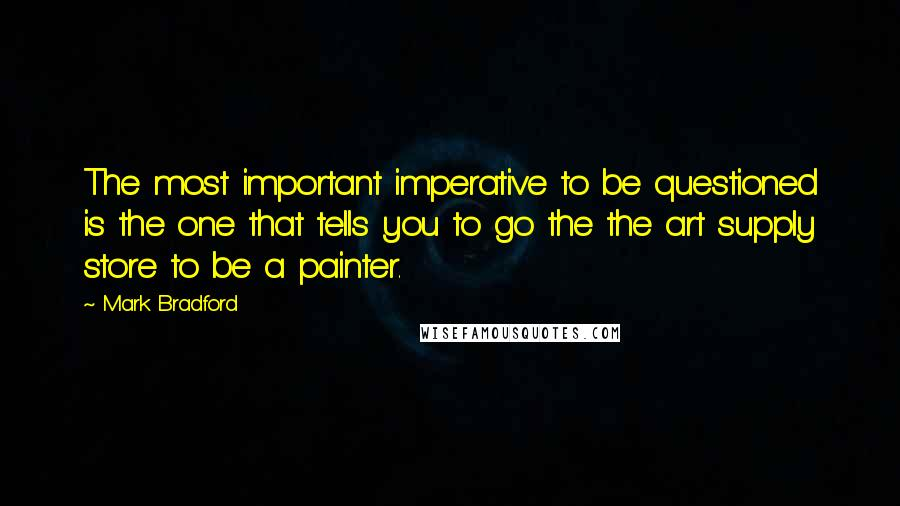Mark Bradford quotes: The most important imperative to be questioned is the one that tells you to go the the art supply store to be a painter.