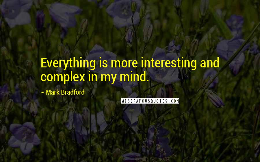 Mark Bradford quotes: Everything is more interesting and complex in my mind.