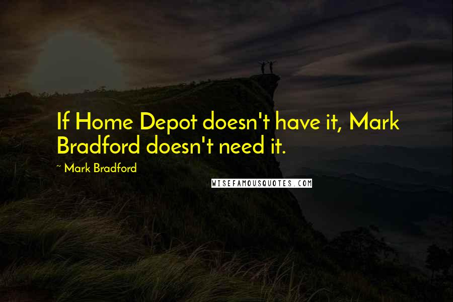 Mark Bradford quotes: If Home Depot doesn't have it, Mark Bradford doesn't need it.