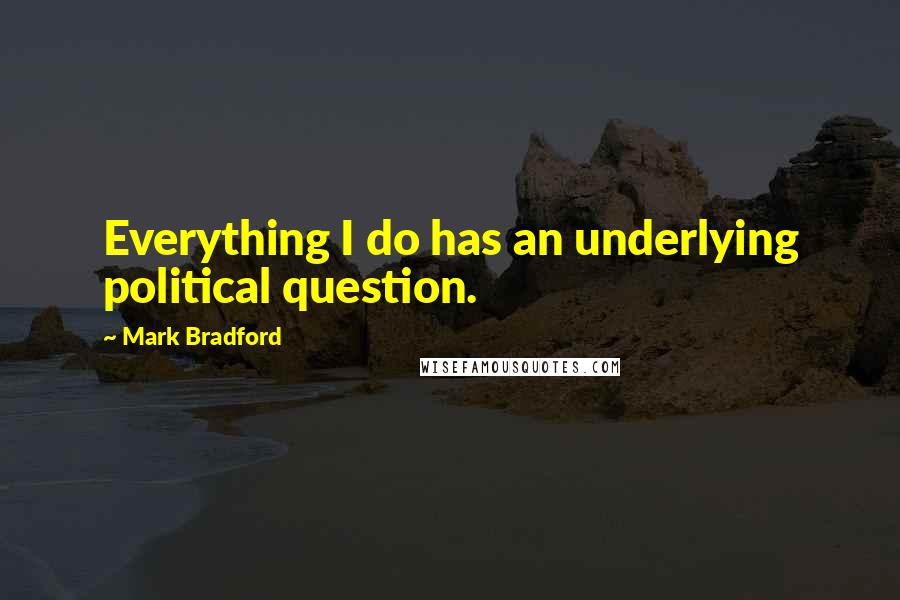Mark Bradford quotes: Everything I do has an underlying political question.