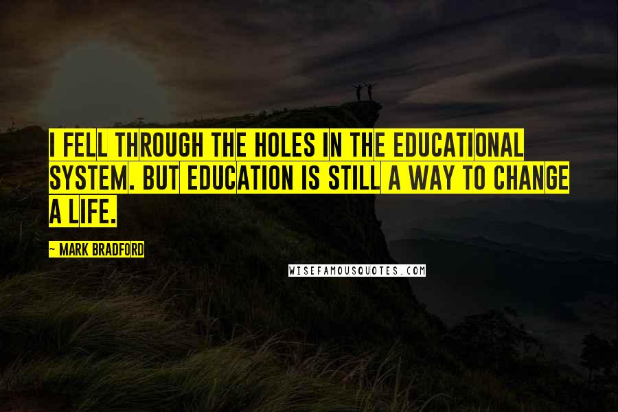 Mark Bradford quotes: I fell through the holes in the educational system. But education is still a way to change a life.