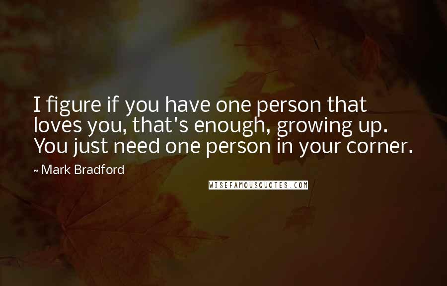Mark Bradford quotes: I figure if you have one person that loves you, that's enough, growing up. You just need one person in your corner.