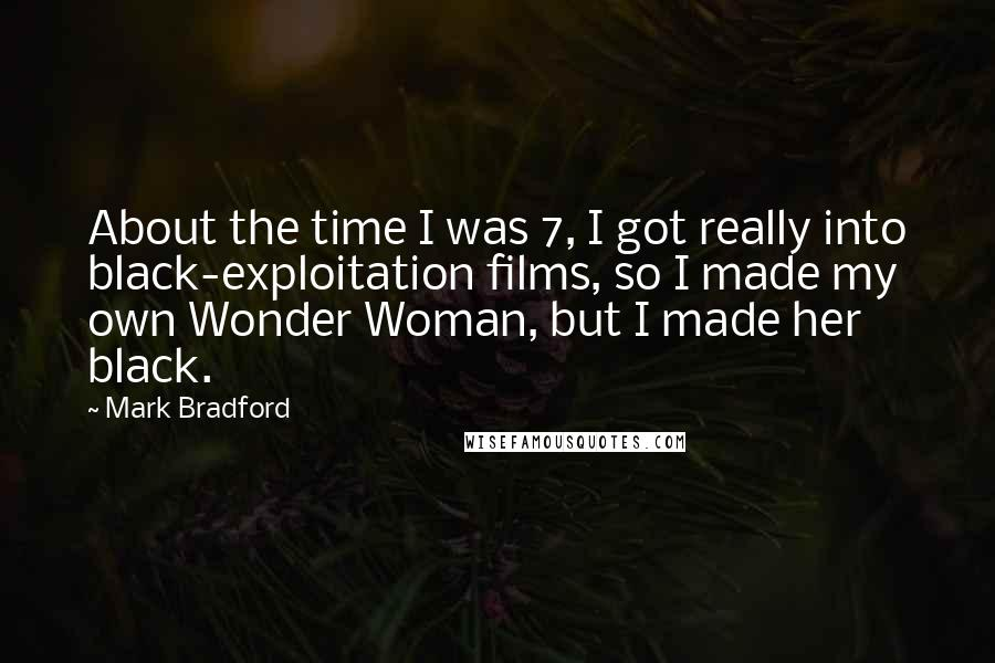 Mark Bradford quotes: About the time I was 7, I got really into black-exploitation films, so I made my own Wonder Woman, but I made her black.