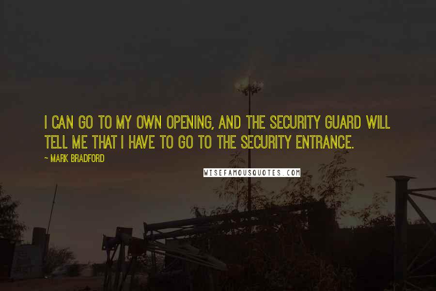 Mark Bradford quotes: I can go to my own opening, and the security guard will tell me that I have to go to the security entrance.