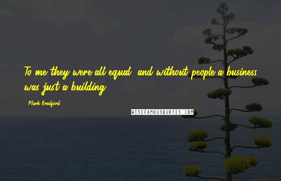 Mark Bradford quotes: To me they were all equal, and without people a business was just a building.