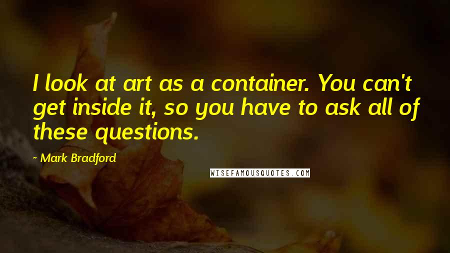 Mark Bradford quotes: I look at art as a container. You can't get inside it, so you have to ask all of these questions.