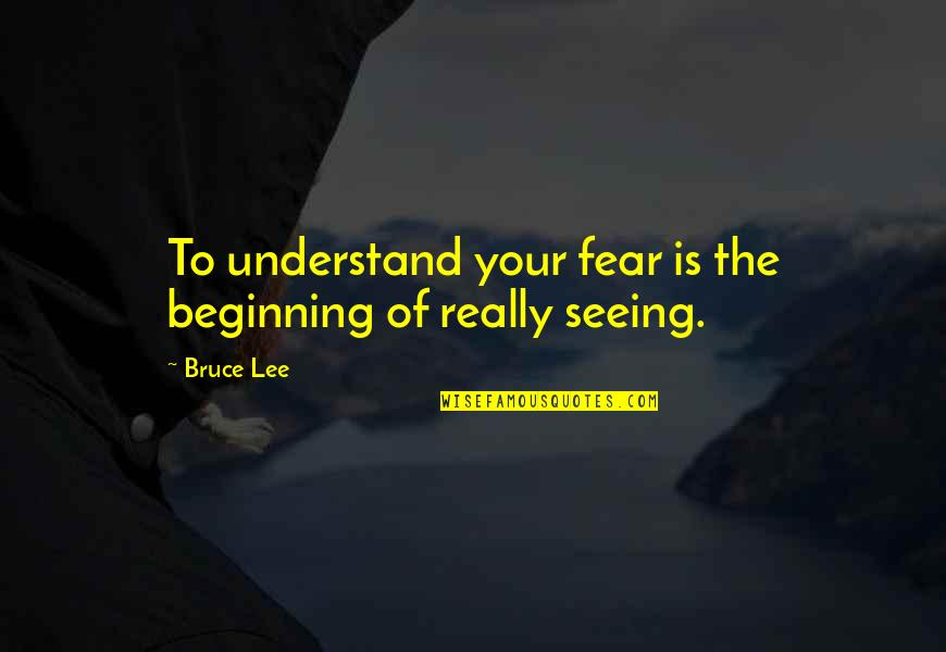 Mark Brunell Quotes By Bruce Lee: To understand your fear is the beginning of