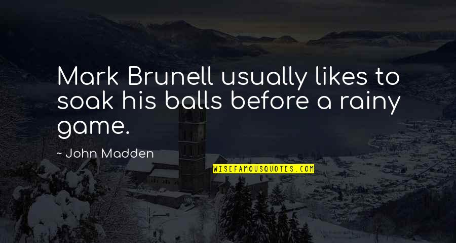 Mark Brunell Quotes By John Madden: Mark Brunell usually likes to soak his balls