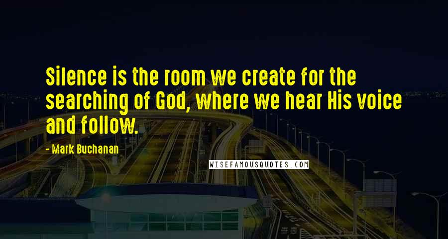 Mark Buchanan quotes: Silence is the room we create for the searching of God, where we hear His voice and follow.